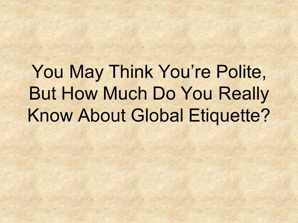 You May Think You're Polite, But How Much Do You Really Know About Global Etiquette