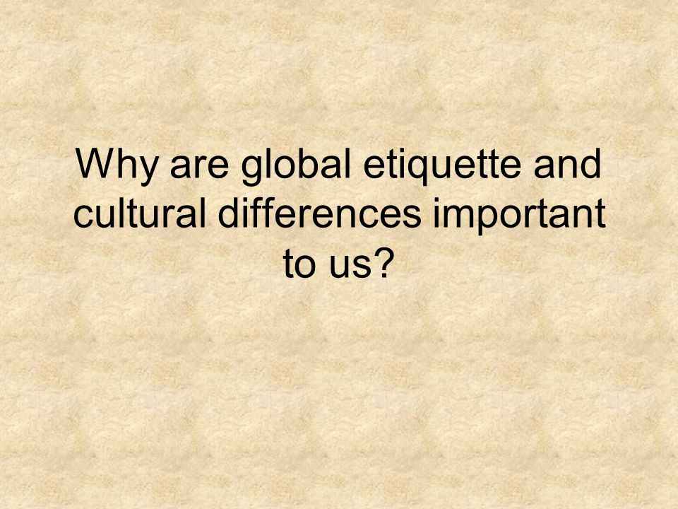 Why are global etiquette and cultural differences important to us