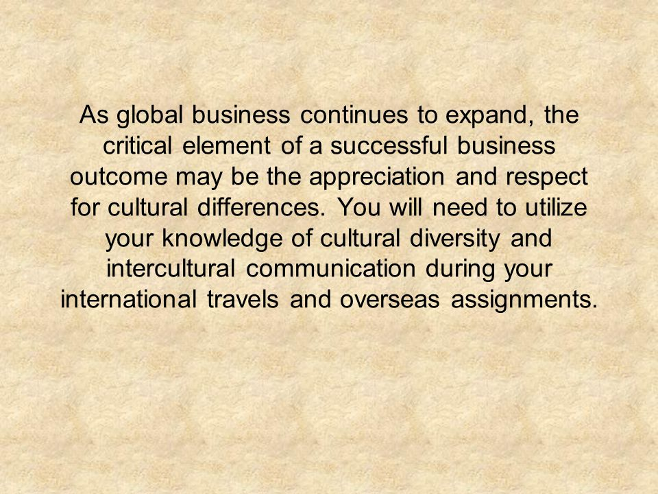 As global business continues to expand, the critical element of a successful business outcome may be the appreciation and respect for cultural differences.
