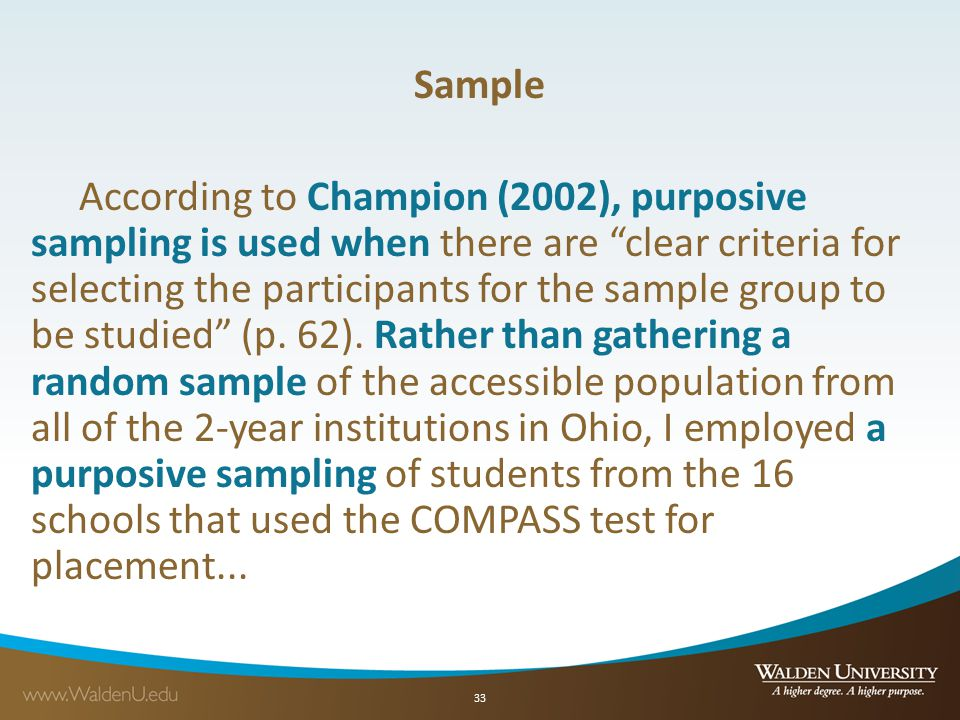 Sample According to Champion (2002), purposive sampling is used when there are clear criteria for selecting the participants for the sample group to be studied (p. 62). Rather than gathering a random sample of the accessible population from all of the 2-year institutions in Ohio, I employed a purposive sampling of students from the 16 schools that used the COMPASS test for placement...