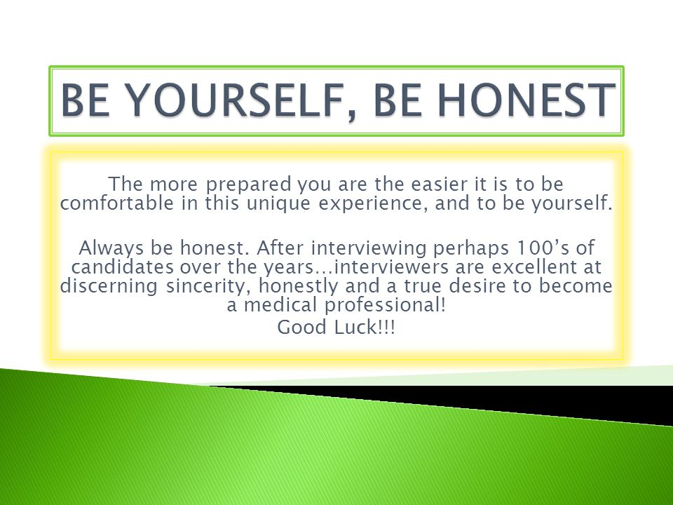 BE YOURSELF, BE HONEST The more prepared you are the easier it is to be comfortable in this unique experience, and to be yourself.