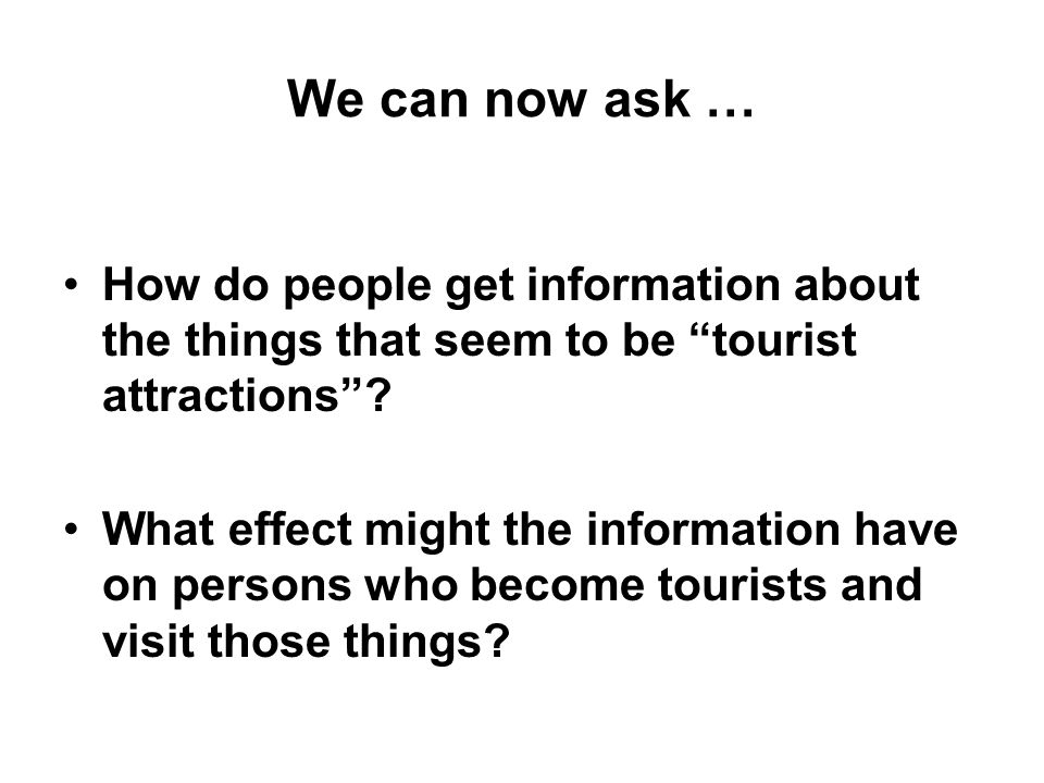 We can now ask … How do people get information about the things that seem to be tourist attractions