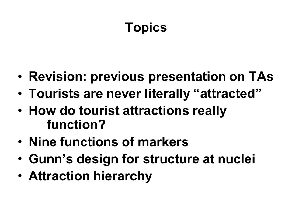 Topics Revision: previous presentation on TAs. Tourists are never literally attracted How do tourist attractions really function