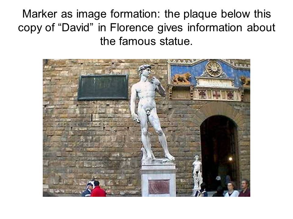 Marker as image formation: the plaque below this copy of David in Florence gives information about the famous statue.