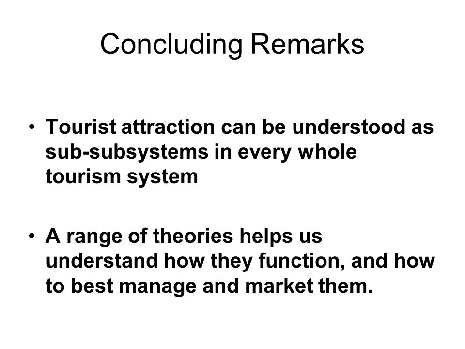 Concluding Remarks Tourist attraction can be understood as sub-subsystems in every whole tourism system.