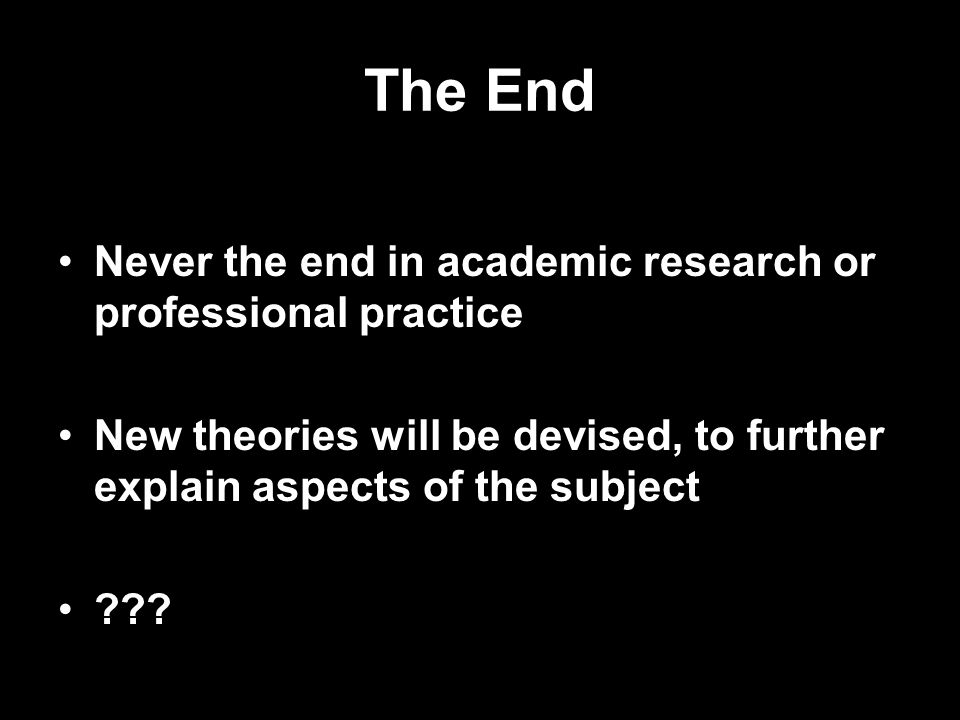 The End Never the end in academic research or professional practice