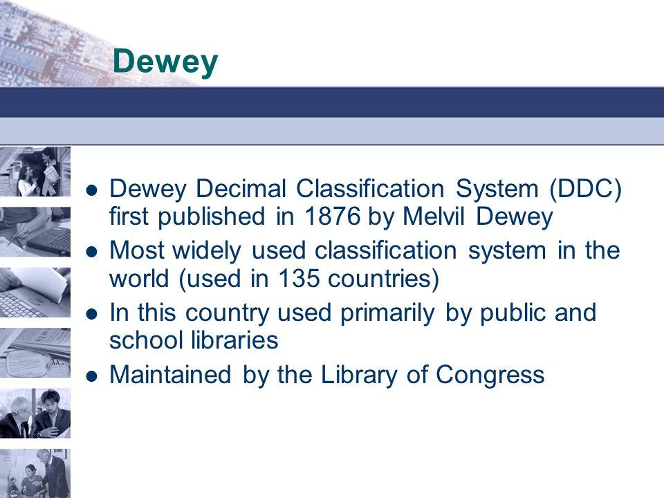Dewey Dewey Decimal Classification System (DDC) first published in 1876 by Melvil Dewey.