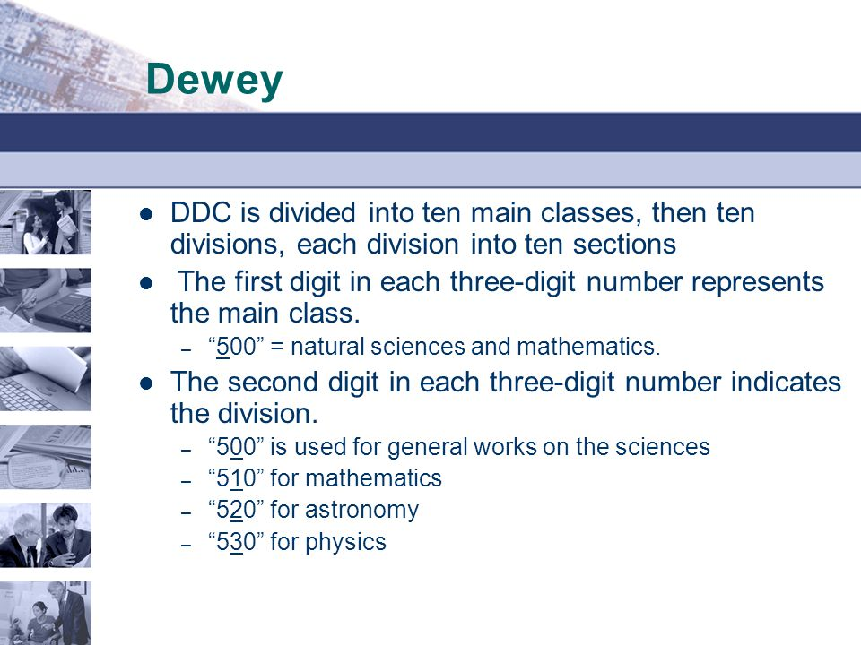Dewey DDC is divided into ten main classes, then ten divisions, each division into ten sections.