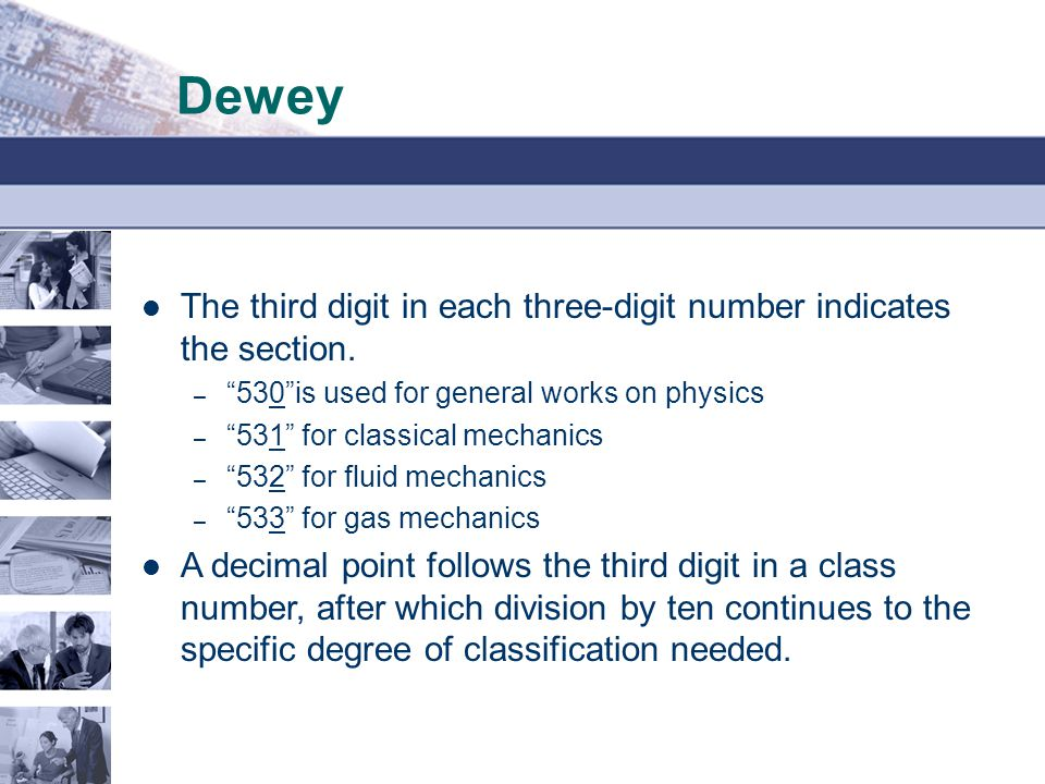 Dewey The third digit in each three-digit number indicates the section. 530 is used for general works on physics.