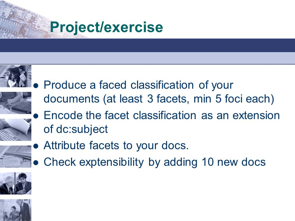 Project/exercise Produce a faced classification of your documents (at least 3 facets, min 5 foci each)