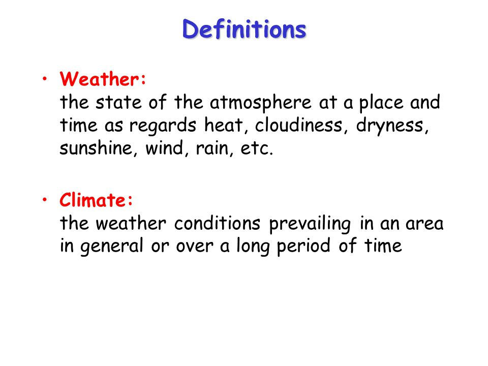 Definitions Weather: the state of the atmosphere at a place and time as regards heat, cloudiness, dryness, sunshine, wind, rain, etc.