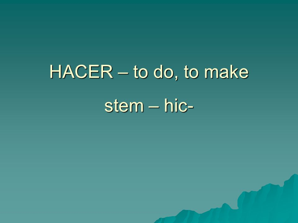 HACER – to do, to make stem – hic-