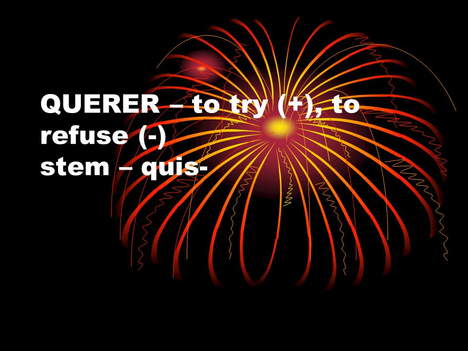 QUERER – to try (+), to refuse (-) stem – quis-