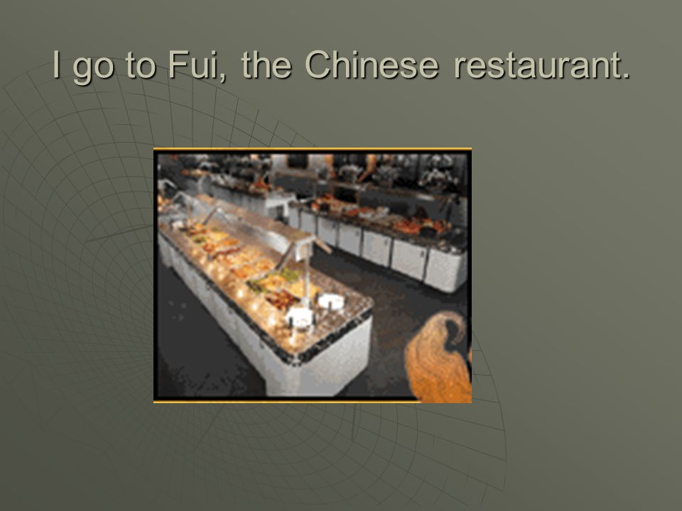 I go to Fui, the Chinese restaurant.