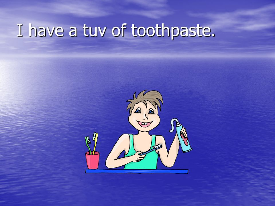 I have a tuv of toothpaste.