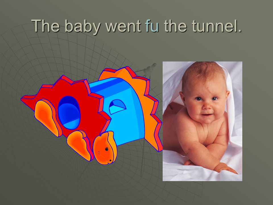 The baby went fu the tunnel.