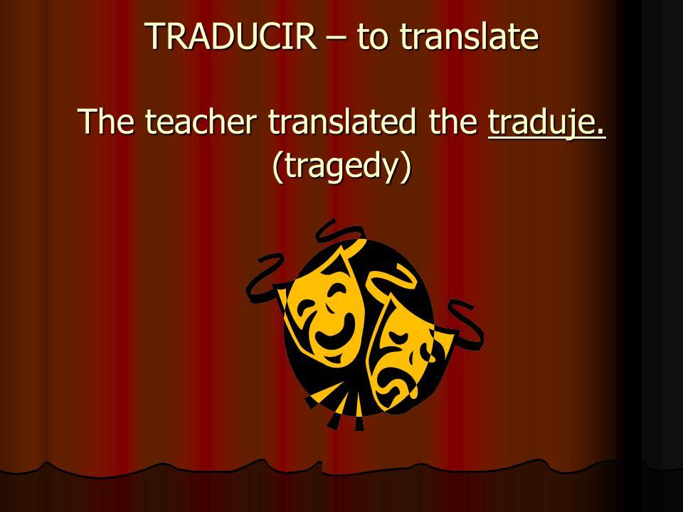 TRADUCIR – to translate The teacher translated the traduje. (tragedy)