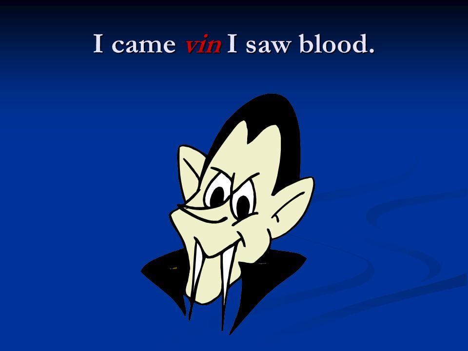I came vin I saw blood.