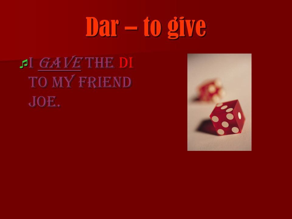 Dar – to give I gave the di to my friend Joe.