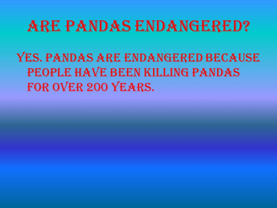 Are Pandas endangered. Yes.