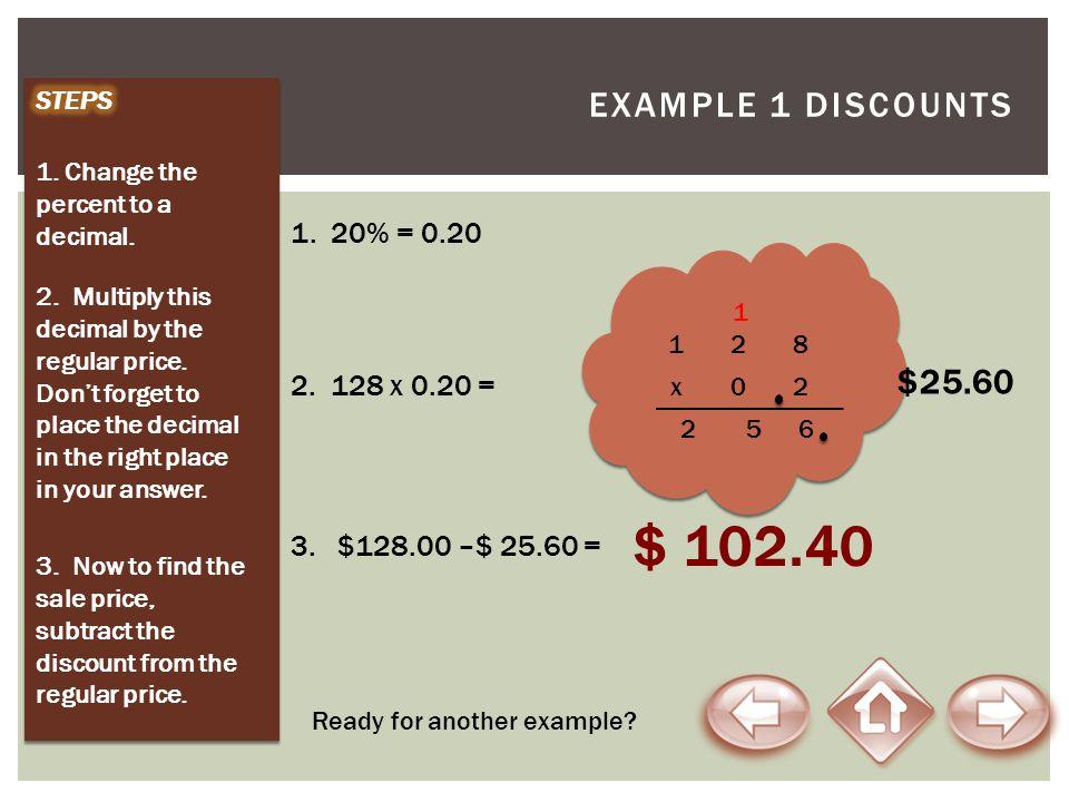 $ 102.40 Example 1 Discounts $25.60 1. 20% = 0.20 2. 128 x 0.20 =