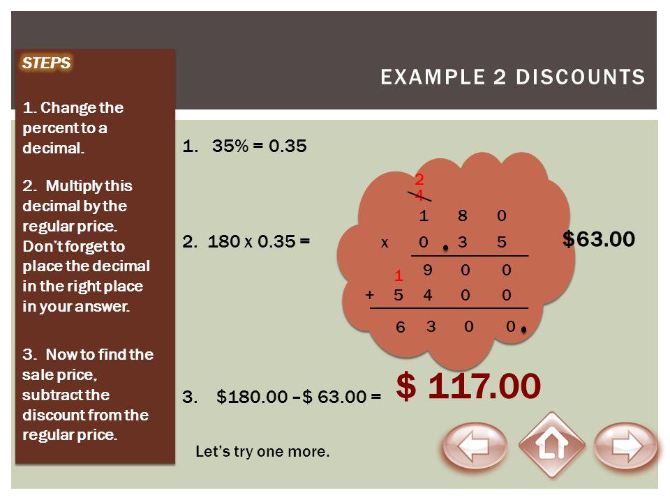 $ 117.00 Example 2 Discounts $63.00 1. 35% = 0.35 2. 180 x 0.35 =