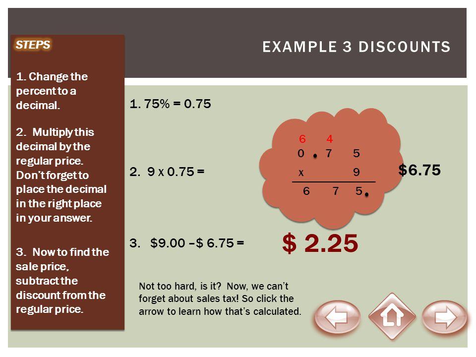 $ 2.25 Example 3 Discounts $6.75 1. 75% = 0.75 2. 9 x 0.75 =