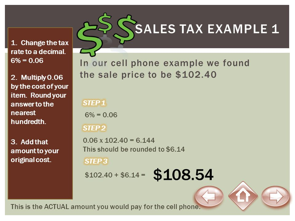 SALES TAX Example 1 1. Change the tax rate to a decimal. 6% = 0.06. In our cell phone example we found the sale price to be $102.40.