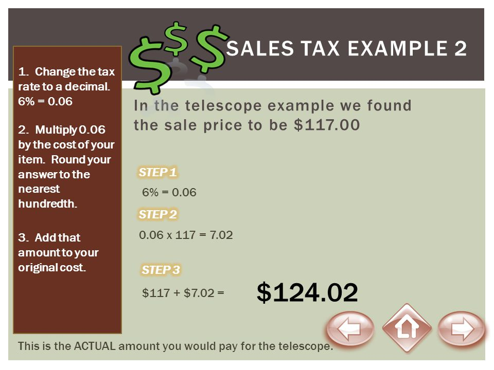 SALES TAX Example 2 1. Change the tax rate to a decimal. 6% = 0.06. In the telescope example we found the sale price to be $117.00.