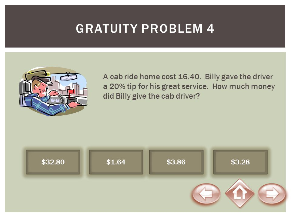Gratuity Problem 4 A cab ride home cost 16.40. Billy gave the driver a 20% tip for his great service. How much money did Billy give the cab driver