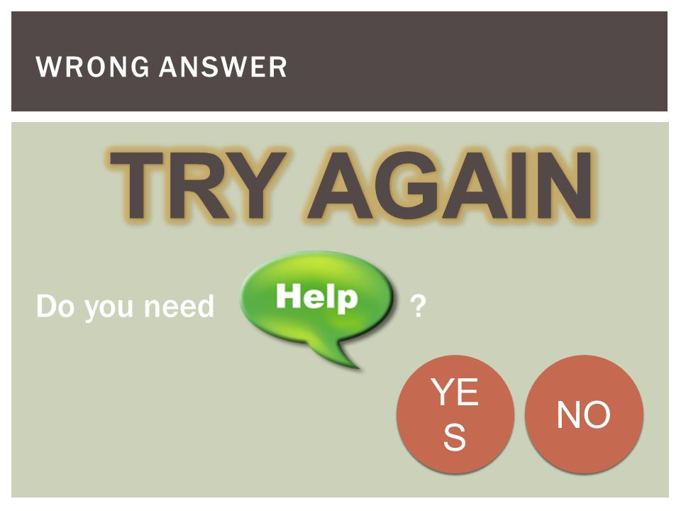 Wrong Answer TRY AGAIN Do you need YES NO