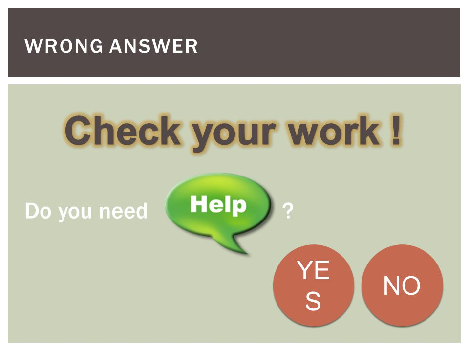 Wrong Answer Check your work ! Do you need YES NO