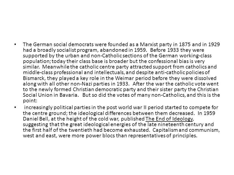The German social democrats were founded as a Marxist party in 1875 and in 1929 had a broadly socialist program, abandoned in 1959. Before 1933 they were supported by the urban and non-Catholic sections of the German working-class population; today their class base is broader but the confessional bias is very similar. Meanwhile the catholic centre party attracted support from catholics and middle-class professional and intellectuals, and despite anti-catholic policies of Bismarck, they played a key role in the Weimar period before they were dissolved along with all other non-Nazi parties in 1933. After the war the catholic vote went to the newly formed Christian democratic party and their sister party the Christian Social Union in Bavaria. But so did the votes of many non-Catholics, and this is the point: