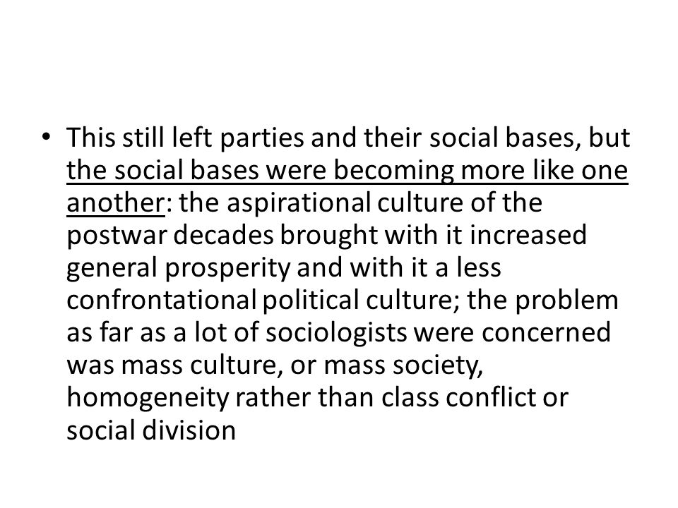 This still left parties and their social bases, but the social bases were becoming more like one another: the aspirational culture of the postwar decades brought with it increased general prosperity and with it a less confrontational political culture; the problem as far as a lot of sociologists were concerned was mass culture, or mass society, homogeneity rather than class conflict or social division