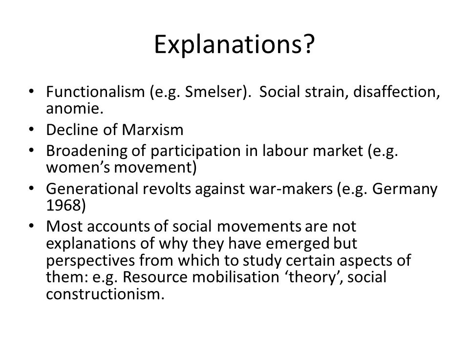 Explanations Functionalism (e.g. Smelser). Social strain, disaffection, anomie. Decline of Marxism.
