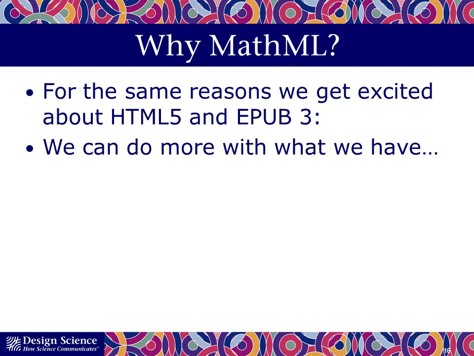 Why MathML For the same reasons we get excited about HTML5 and EPUB 3: We can do more with what we have…