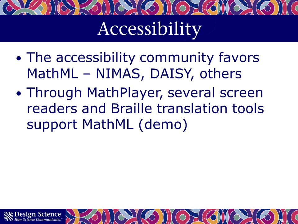 Accessibility The accessibility community favors MathML – NIMAS, DAISY, others.
