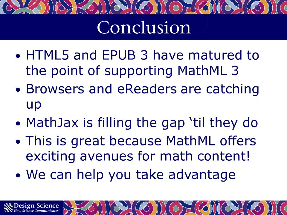 Conclusion HTML5 and EPUB 3 have matured to the point of supporting MathML 3. Browsers and eReaders are catching up.