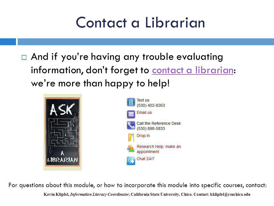 Contact a Librarian And if you're having any trouble evaluating information, don't forget to contact a librarian: we're more than happy to help!