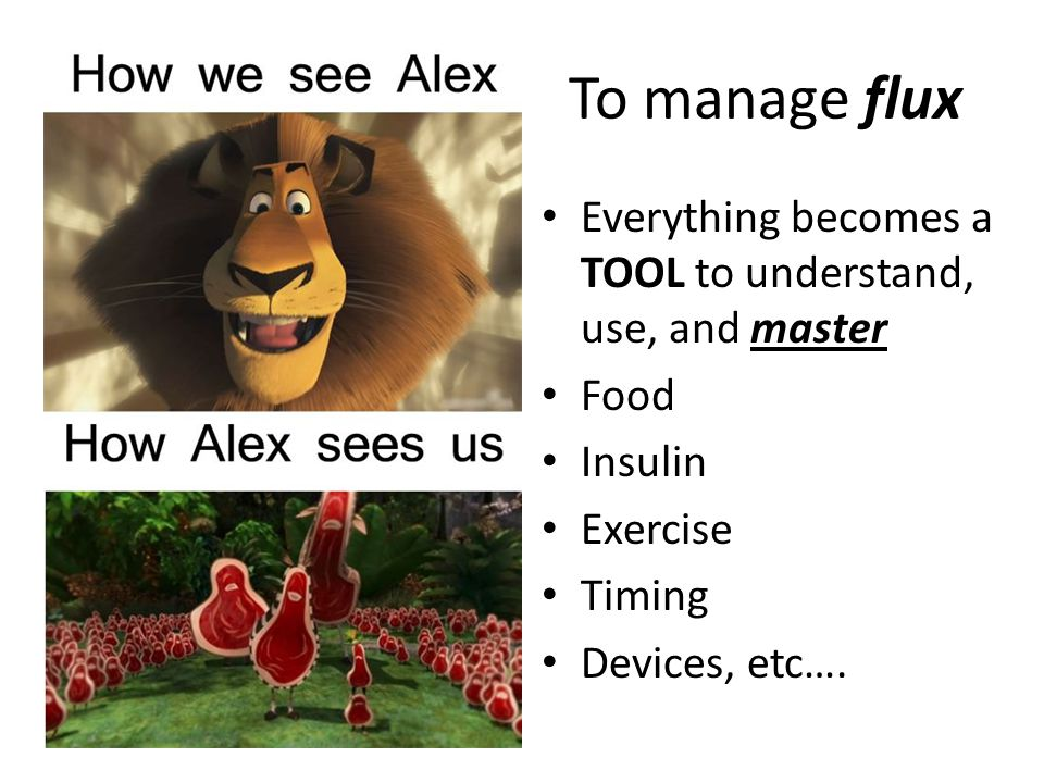 To manage flux Everything becomes a TOOL to understand, use, and master. Food. Insulin. Exercise.