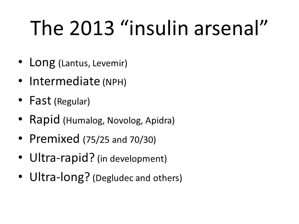 The 2013 insulin arsenal Long (Lantus, Levemir) Intermediate (NPH)