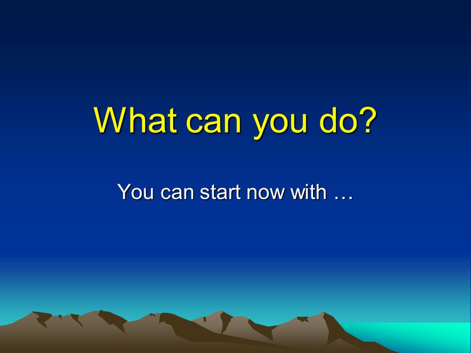 What can you do You can start now with …