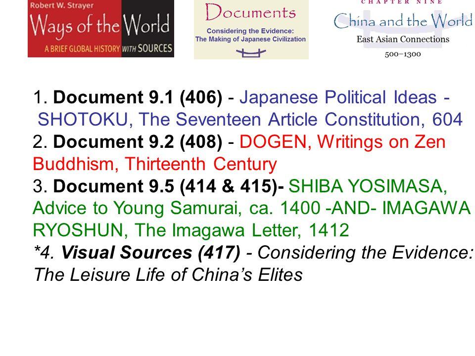 1. Document 9.1 (406) - Japanese Political Ideas - SHOTOKU, The Seventeen Article Constitution, 604 2. Document 9.2 (408) - DOGEN, Writings on Zen Buddhism, Thirteenth Century 3. Document 9.5 (414 & 415)- SHIBA YOSIMASA, Advice to Young Samurai, ca.