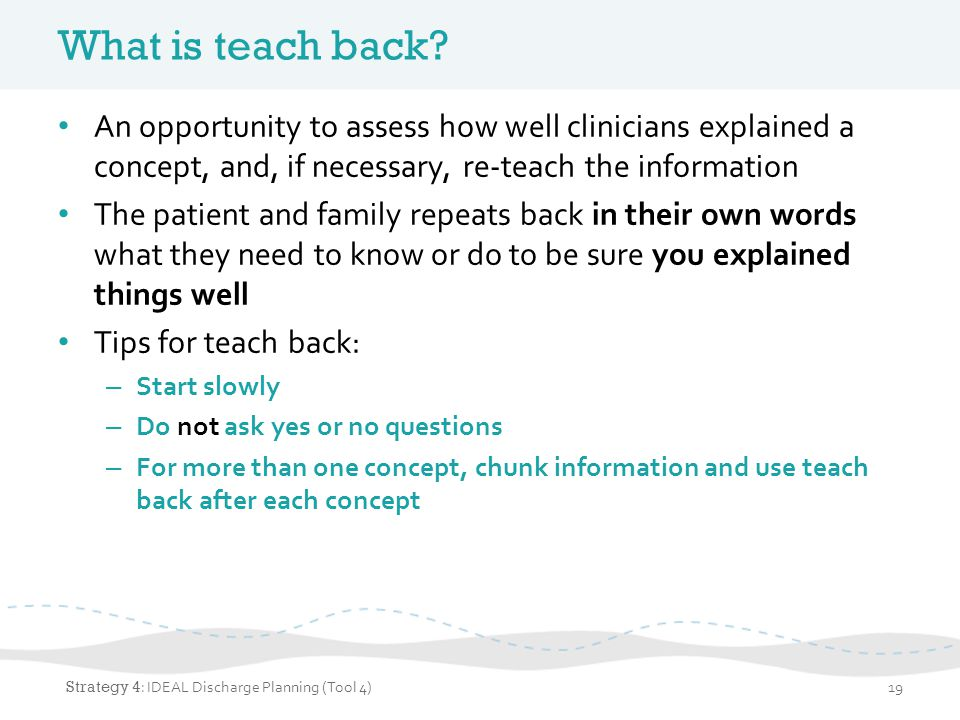 What is teach back An opportunity to assess how well clinicians explained a concept, and, if necessary, re-teach the information.
