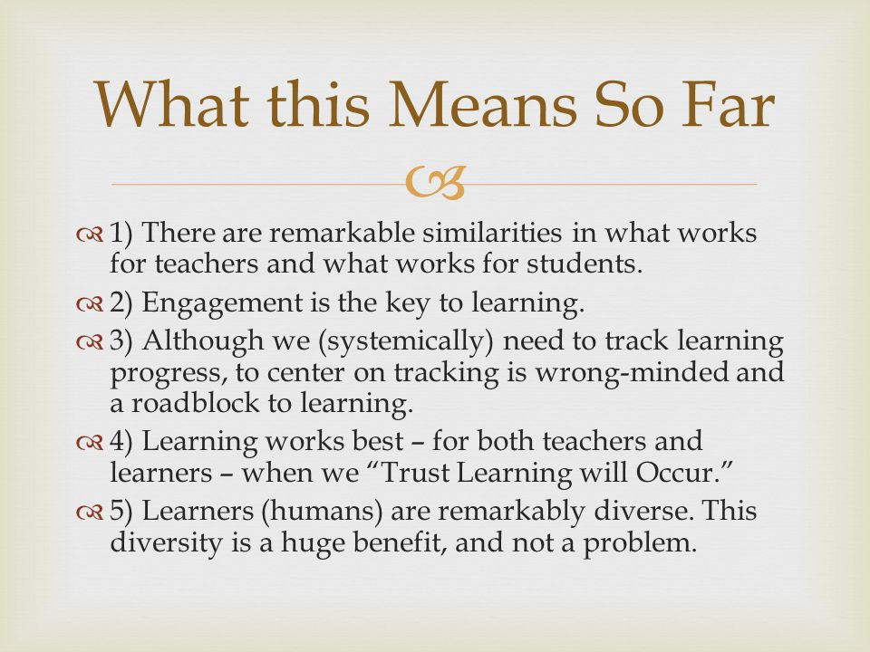 What this Means So Far 1) There are remarkable similarities in what works for teachers and what works for students.