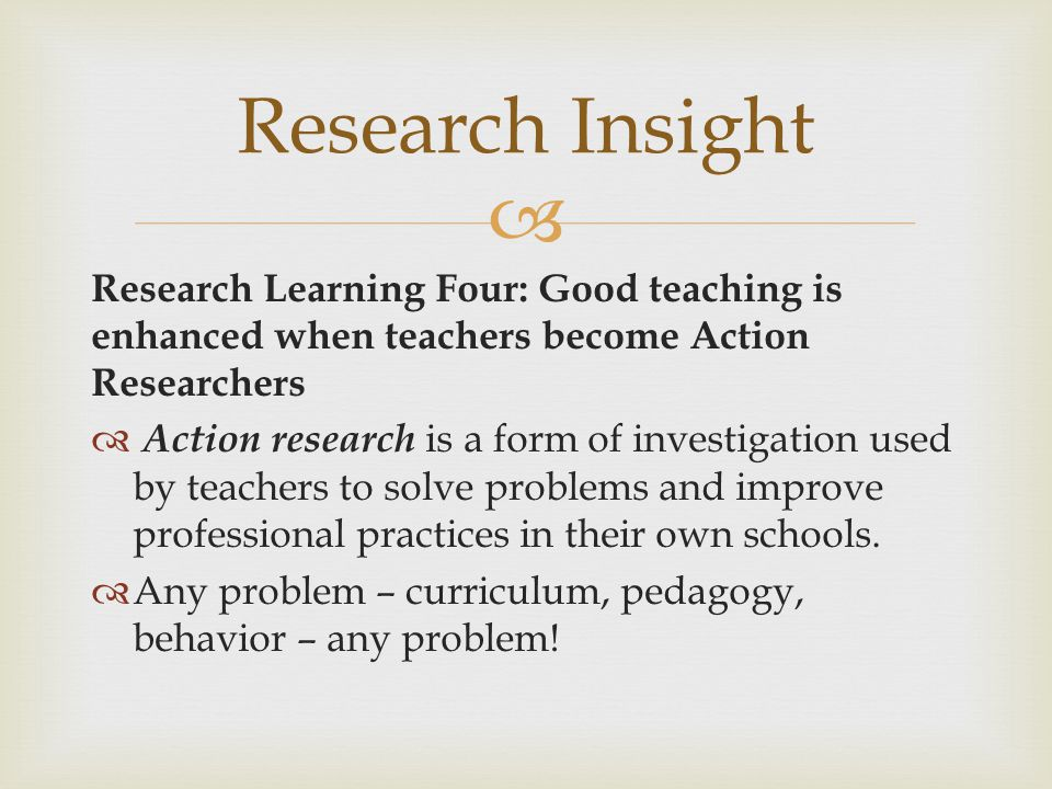 Research Insight Research Learning Four: Good teaching is enhanced when teachers become Action Researchers.
