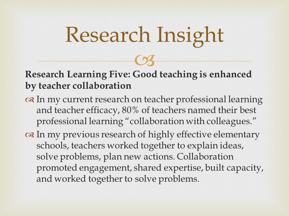 Research Insight Research Learning Five: Good teaching is enhanced by teacher collaboration.