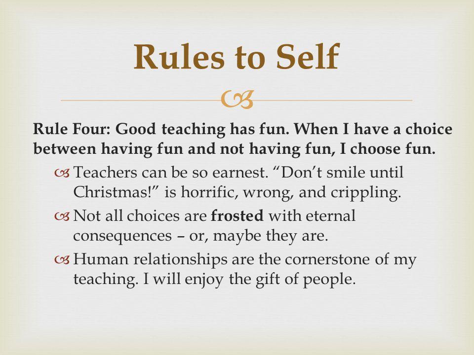 Rules to Self Rule Four: Good teaching has fun. When I have a choice between having fun and not having fun, I choose fun.