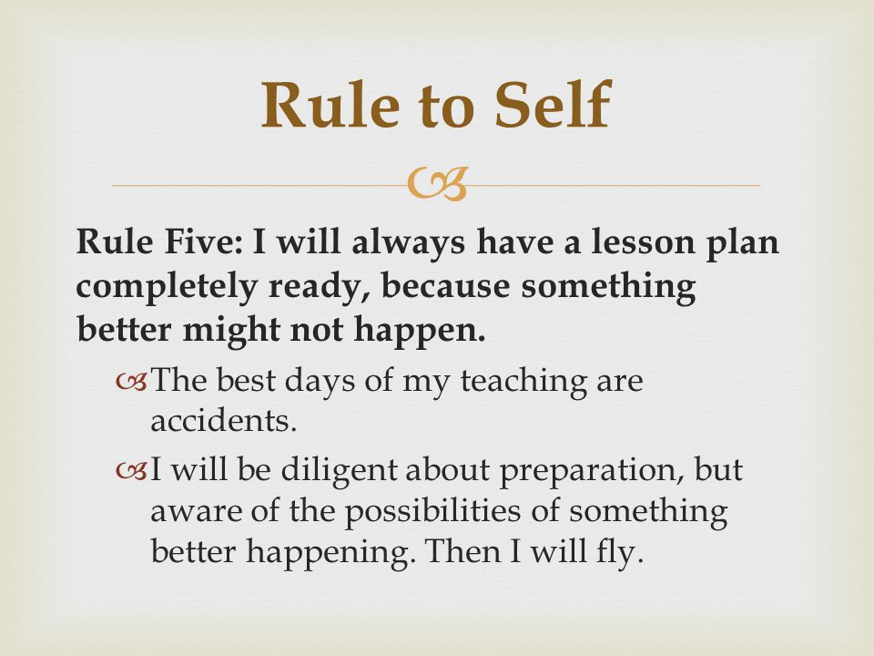 Rule to Self Rule Five: I will always have a lesson plan completely ready, because something better might not happen.