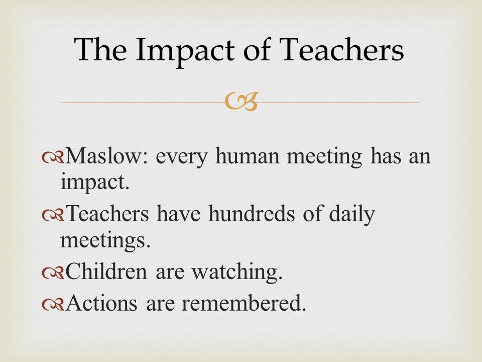 The Impact of Teachers Maslow: every human meeting has an impact.
